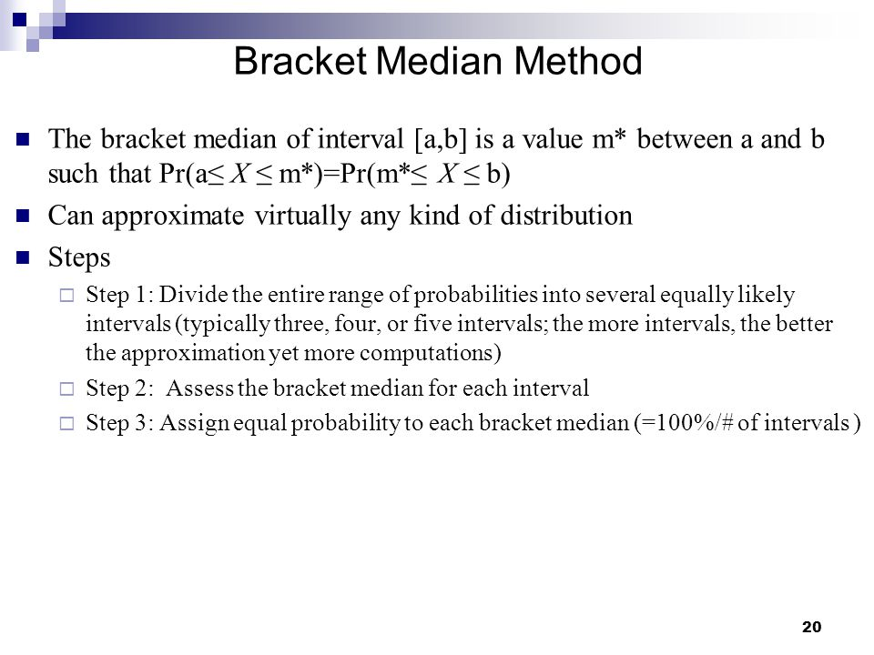 Bracket Median Method The bracket median of interval [a,b] is a value m* between a and b such that Pr(a≤ X ≤ m*)=Pr(m*≤ X ≤ b)